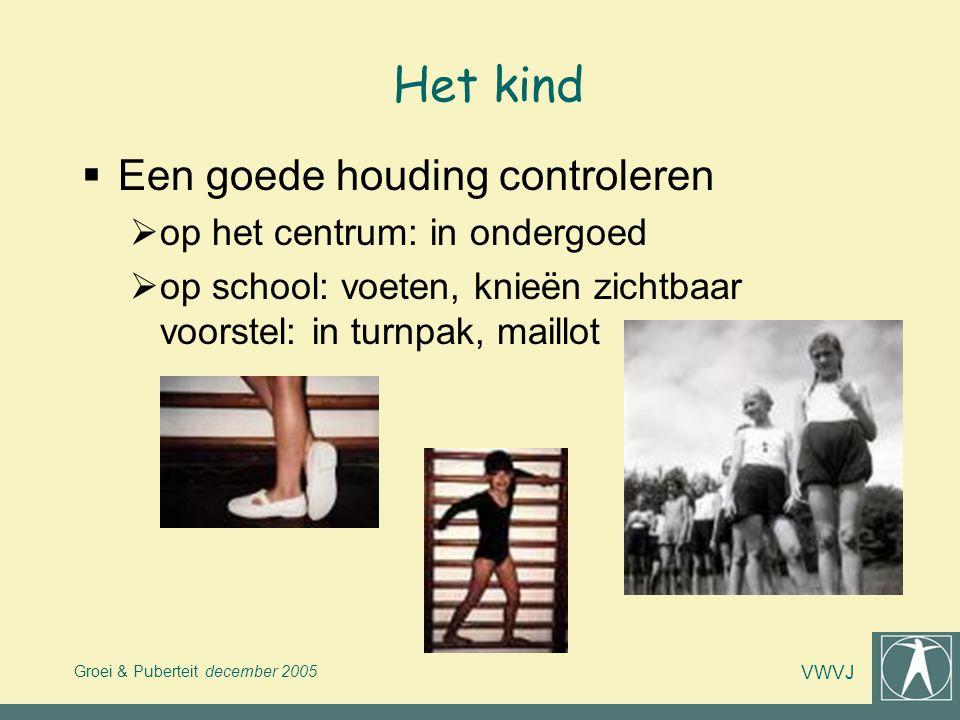 Groei & Puberteit december 2005 VWVJ Het kind  Een goede houding controleren  op het centrum: in ondergoed  op school: voeten, knieën zichtbaar voo