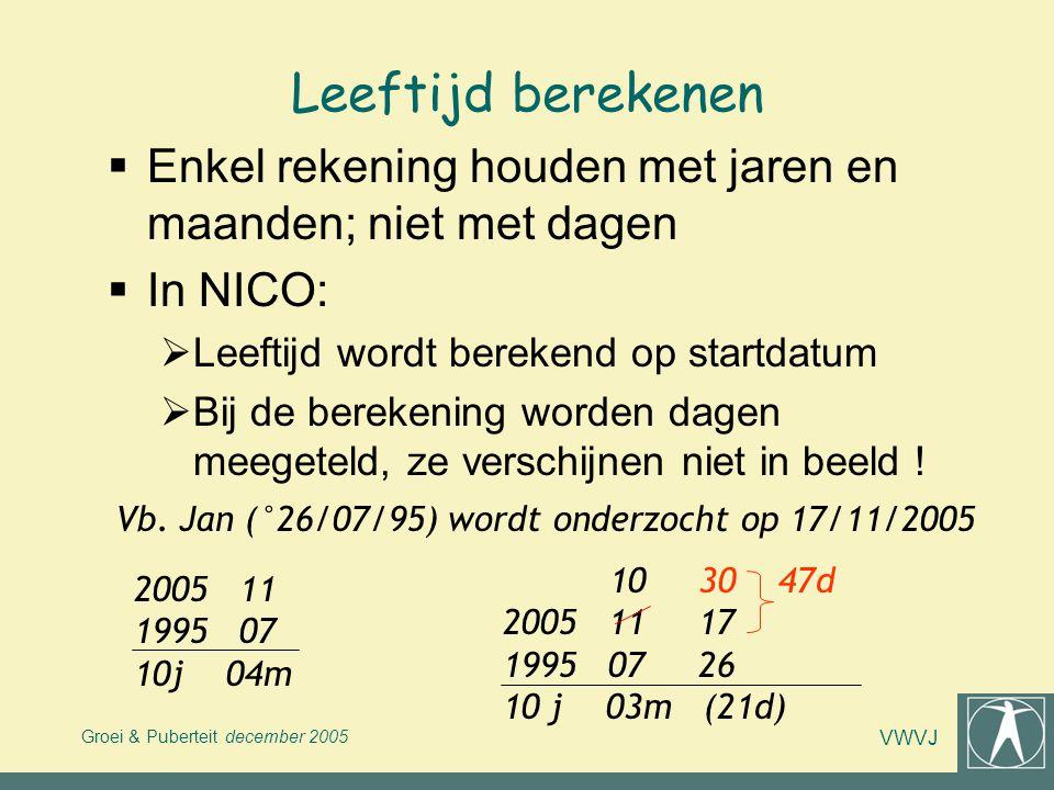 Groei & Puberteit december 2005 VWVJ Leeftijd berekenen  Enkel rekening houden met jaren en maanden; niet met dagen  In NICO:  Leeftijd wordt berek