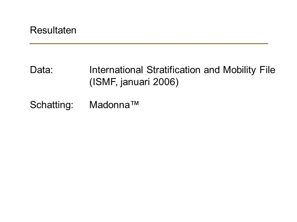 Resultaten Data: International Stratification and Mobility File (ISMF, januari 2006) Schatting: Madonna™