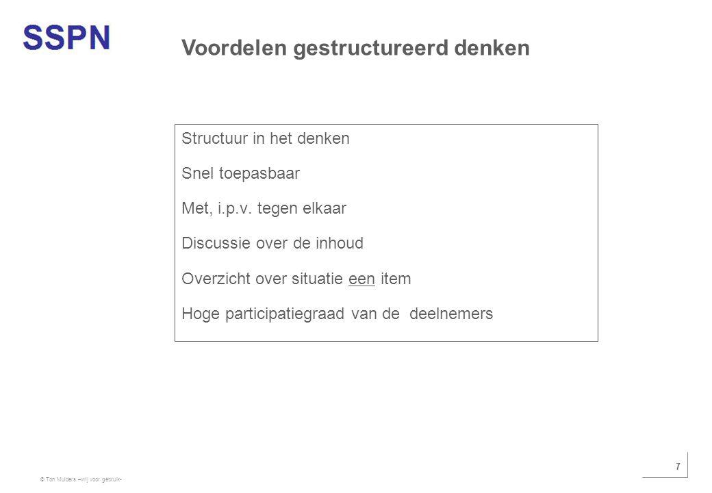 © Ton Mulders –vrij voor gebruik- 7 Structuur in het denken Snel toepasbaar Met, i.p.v. tegen elkaar Discussie over de inhoud Overzicht over situatie