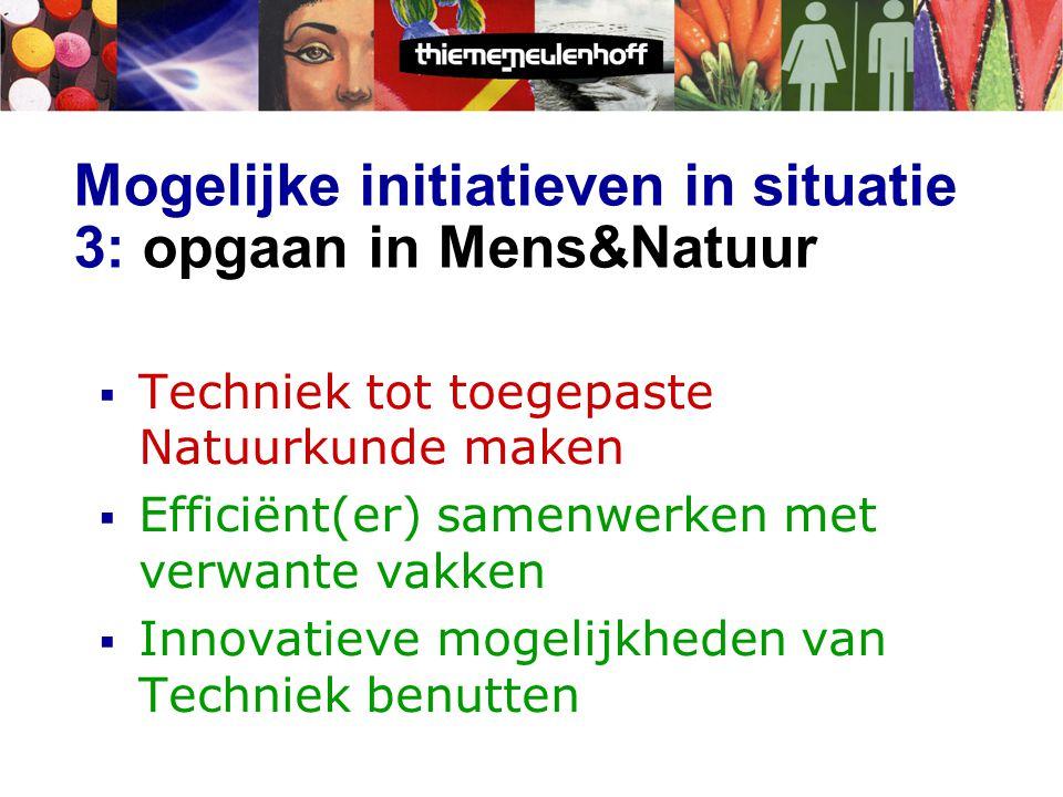 Mogelijke initiatieven in situatie 3: opgaan in Mens&Natuur  Techniek tot toegepaste Natuurkunde maken  Efficiënt(er) samenwerken met verwante vakken  Innovatieve mogelijkheden van Techniek benutten