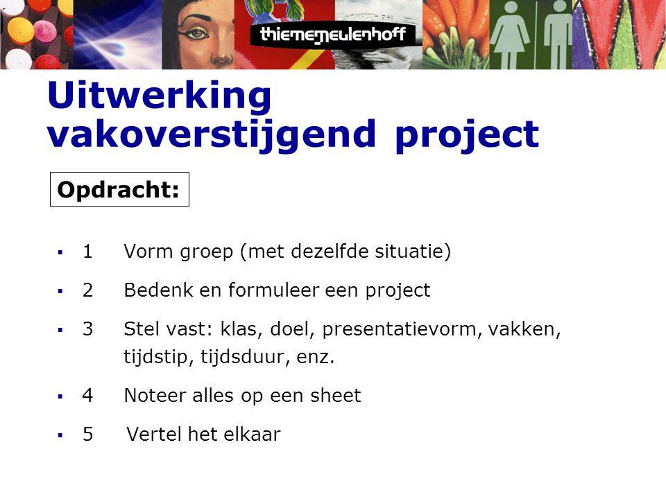 Uitwerking vakoverstijgend project  1Vorm groep (met dezelfde situatie)  2Bedenk en formuleer een project  3 Stel vast: klas, doel, presentatievorm, vakken, tijdstip, tijdsduur, enz.