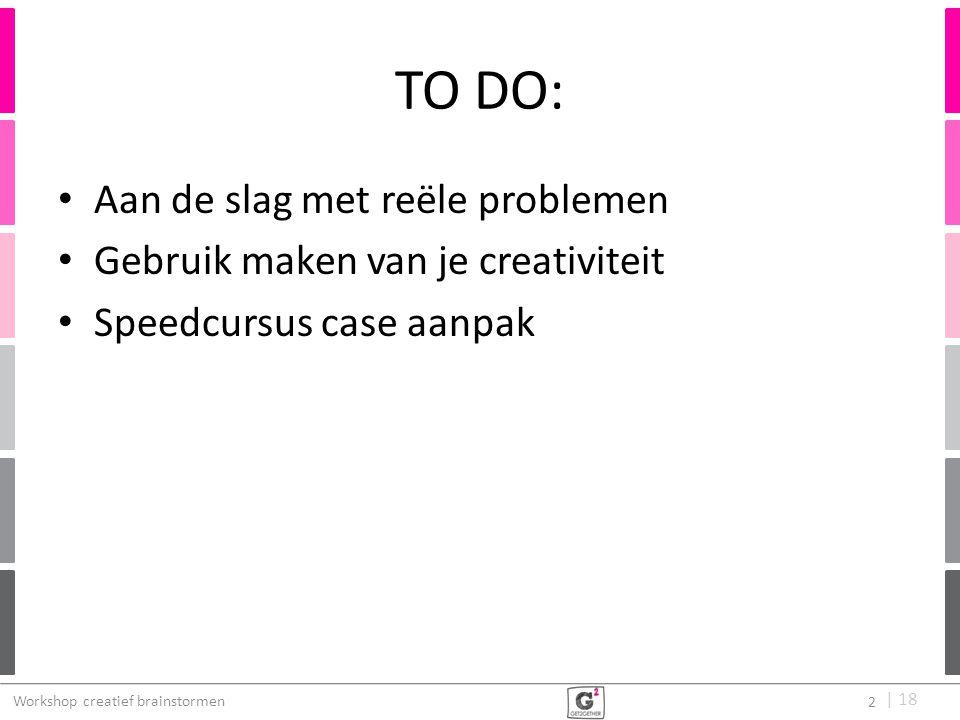   18 TO DO: Aan de slag met reële problemen Gebruik maken van je creativiteit Speedcursus case aanpak Workshop creatief brainstormen 2