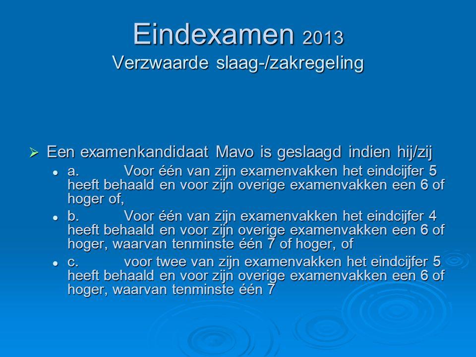 Eindexamen 2013 Verzwaarde slaag-/zakregeling  Een examenkandidaat Mavo is geslaagd indien hij/zij a.Voor één van zijn examenvakken het eindcijfer 5