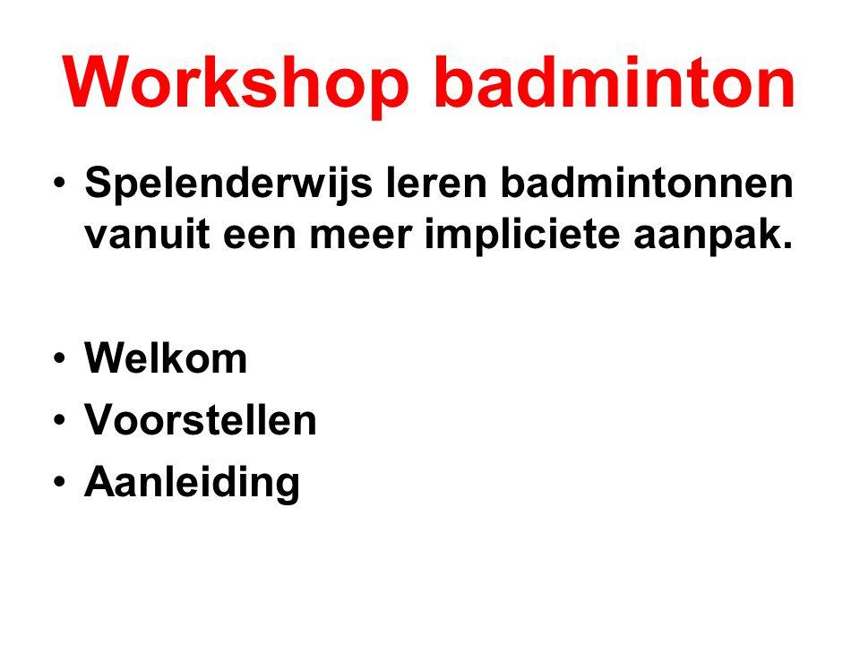 Workshop badminton Spelenderwijs leren badmintonnen vanuit een meer impliciete aanpak. Welkom Voorstellen Aanleiding