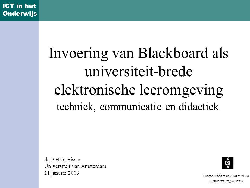ICT in het Onderwijs Universiteit van Amsterdam Informatiseringscentrum Invoering van Blackboard als universiteit-brede elektronische leeromgeving techniek, communicatie en didactiek dr.