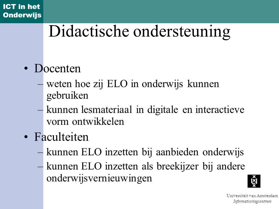 ICT in het Onderwijs Universiteit van Amsterdam Informatiseringscentrum Didactische ondersteuning Docenten –weten hoe zij ELO in onderwijs kunnen gebruiken –kunnen lesmateriaal in digitale en interactieve vorm ontwikkelen Faculteiten –kunnen ELO inzetten bij aanbieden onderwijs –kunnen ELO inzetten als breekijzer bij andere onderwijsvernieuwingen