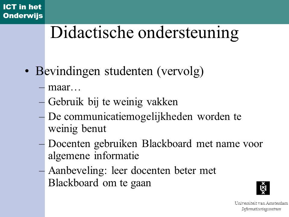 ICT in het Onderwijs Universiteit van Amsterdam Informatiseringscentrum Didactische ondersteuning Bevindingen studenten (vervolg) –maar… –Gebruik bij te weinig vakken –De communicatiemogelijkheden worden te weinig benut –Docenten gebruiken Blackboard met name voor algemene informatie –Aanbeveling: leer docenten beter met Blackboard om te gaan