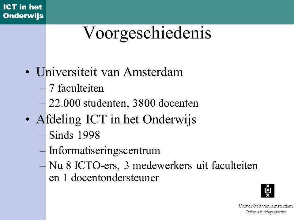 ICT in het Onderwijs Universiteit van Amsterdam Informatiseringscentrum Voorgeschiedenis Universiteit van Amsterdam –7 faculteiten –22.000 studenten, 3800 docenten Afdeling ICT in het Onderwijs –Sinds 1998 –Informatiseringscentrum –Nu 8 ICTO-ers, 3 medewerkers uit faculteiten en 1 docentondersteuner