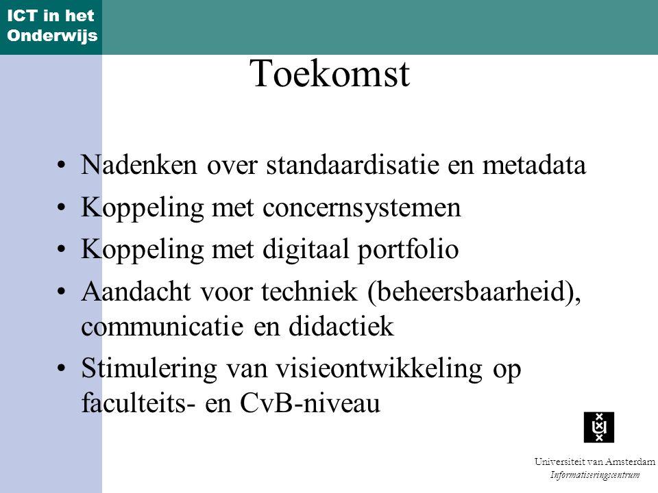 ICT in het Onderwijs Universiteit van Amsterdam Informatiseringscentrum Toekomst Nadenken over standaardisatie en metadata Koppeling met concernsystemen Koppeling met digitaal portfolio Aandacht voor techniek (beheersbaarheid), communicatie en didactiek Stimulering van visieontwikkeling op faculteits- en CvB-niveau