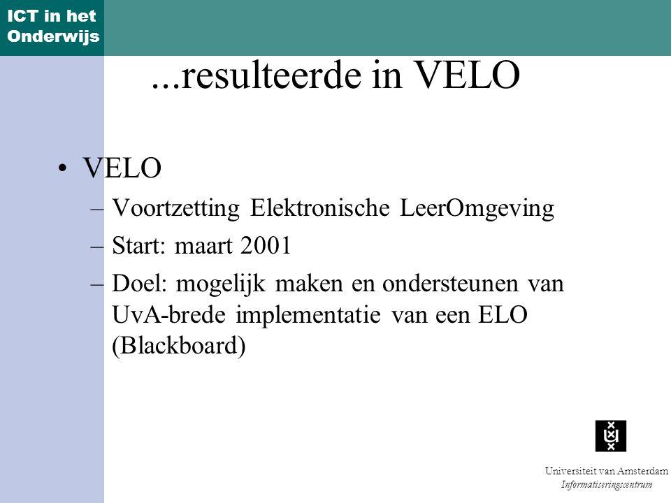 ICT in het Onderwijs Universiteit van Amsterdam Informatiseringscentrum...resulteerde in VELO VELO –Voortzetting Elektronische LeerOmgeving –Start: maart 2001 –Doel: mogelijk maken en ondersteunen van UvA-brede implementatie van een ELO (Blackboard)