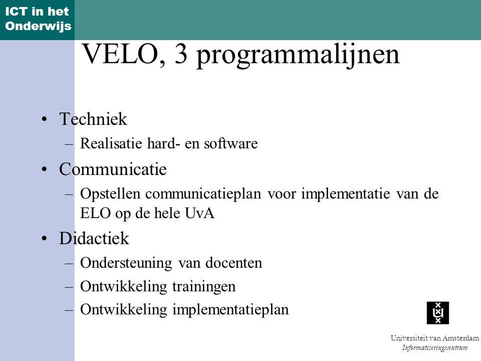 ICT in het Onderwijs Universiteit van Amsterdam Informatiseringscentrum VELO, 3 programmalijnen Techniek –Realisatie hard- en software Communicatie –Opstellen communicatieplan voor implementatie van de ELO op de hele UvA Didactiek –Ondersteuning van docenten –Ontwikkeling trainingen –Ontwikkeling implementatieplan