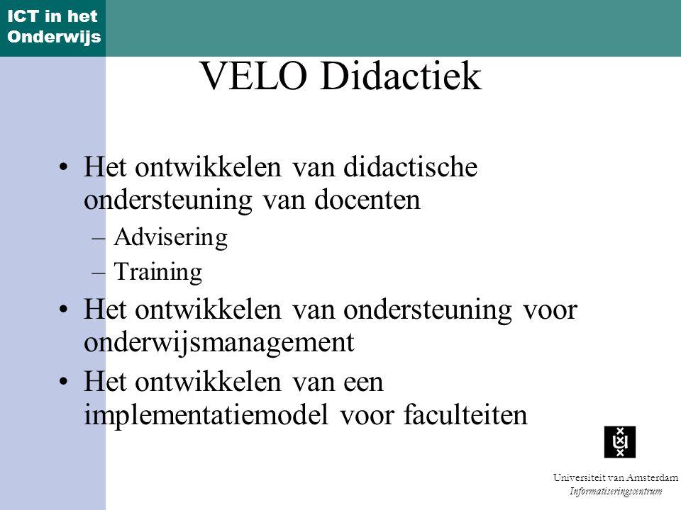ICT in het Onderwijs Universiteit van Amsterdam Informatiseringscentrum VELO Didactiek Het ontwikkelen van didactische ondersteuning van docenten –Advisering –Training Het ontwikkelen van ondersteuning voor onderwijsmanagement Het ontwikkelen van een implementatiemodel voor faculteiten