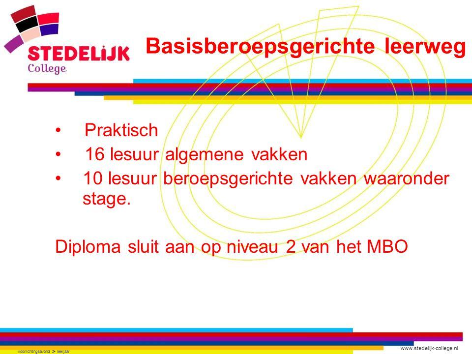 www.stedelijk-college.nl Voorlichtingsavond 2 e leerjaar Praktisch 16 lesuur algemene vakken 10 lesuur beroepsgerichte vakken waaronder stage. Diploma