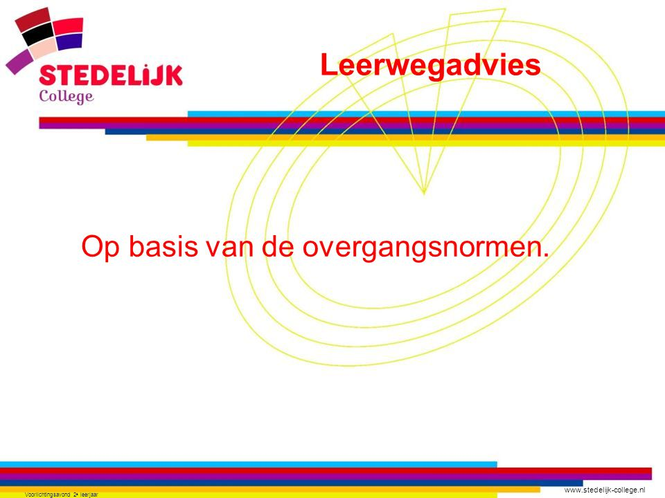 www.stedelijk-college.nl Voorlichtingsavond 2 e leerjaar Op basis van de overgangsnormen. Leerwegadvies
