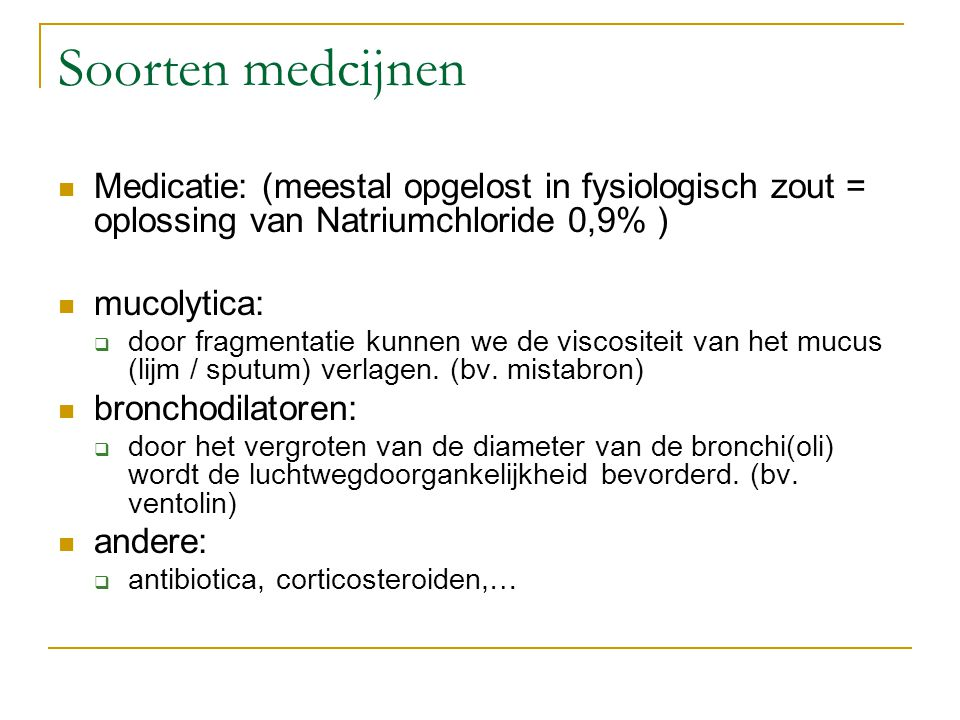 Soorten medcijnen Medicatie: (meestal opgelost in fysiologisch zout = oplossing van Natriumchloride 0,9% ) mucolytica:  door fragmentatie kunnen we d