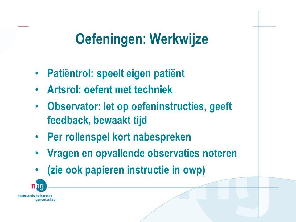 Oefeningen: Werkwijze Patiëntrol: speelt eigen patiënt Artsrol: oefent met techniek Observator: let op oefeninstructies, geeft feedback, bewaakt tijd
