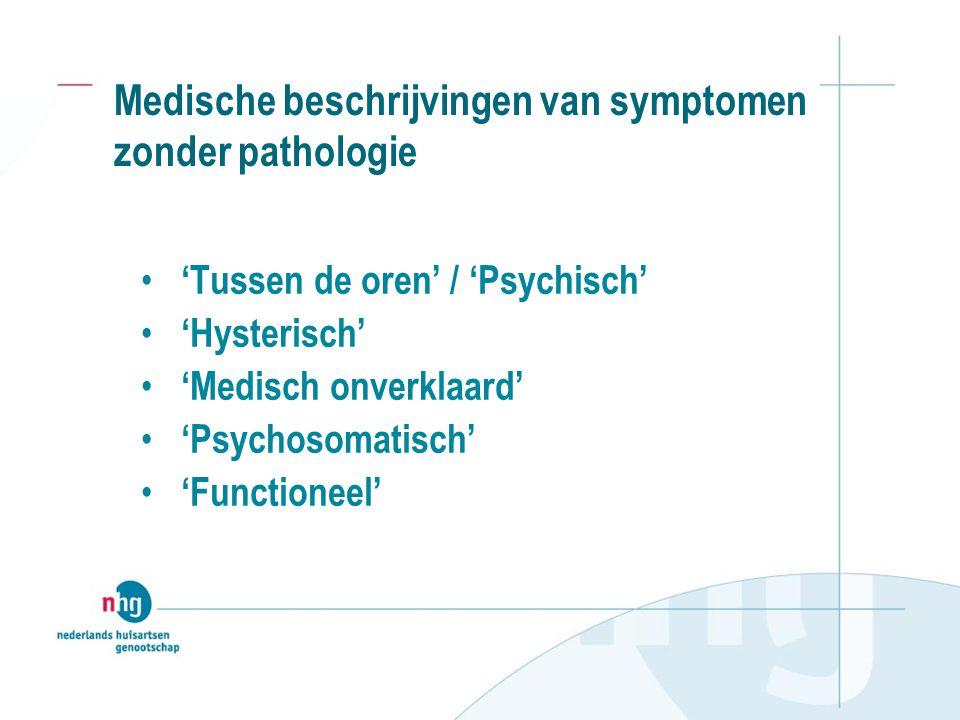 Medische beschrijvingen van symptomen zonder pathologie 'Tussen de oren' / 'Psychisch' 'Hysterisch' 'Medisch onverklaard' 'Psychosomatisch' 'Functione