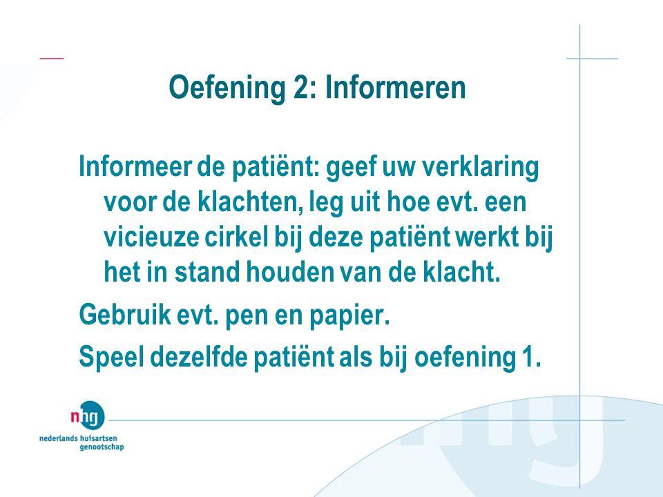 Oefening 2: Informeren Informeer de patiënt: geef uw verklaring voor de klachten, leg uit hoe evt. een vicieuze cirkel bij deze patiënt werkt bij het