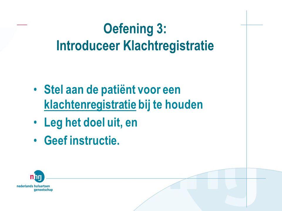 Oefening 3: Introduceer Klachtregistratie Stel aan de patiënt voor een klachtenregistratie bij te houden Leg het doel uit, en Geef instructie.