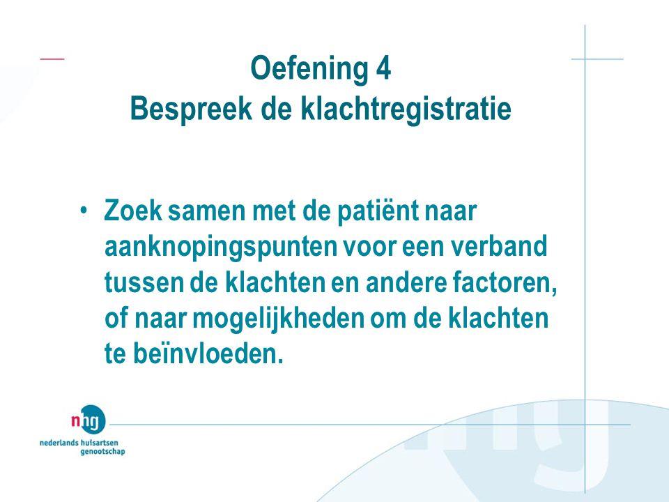 Oefening 4 Bespreek de klachtregistratie Zoek samen met de patiënt naar aanknopingspunten voor een verband tussen de klachten en andere factoren, of n