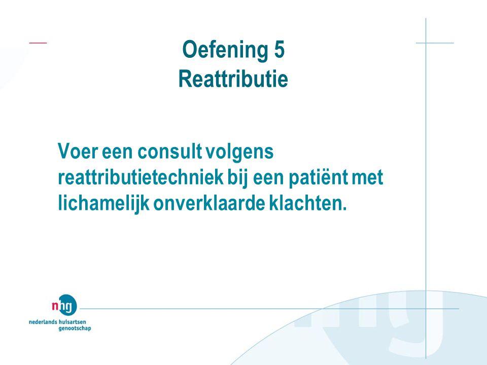 Oefening 5 Reattributie Voer een consult volgens reattributietechniek bij een patiënt met lichamelijk onverklaarde klachten.