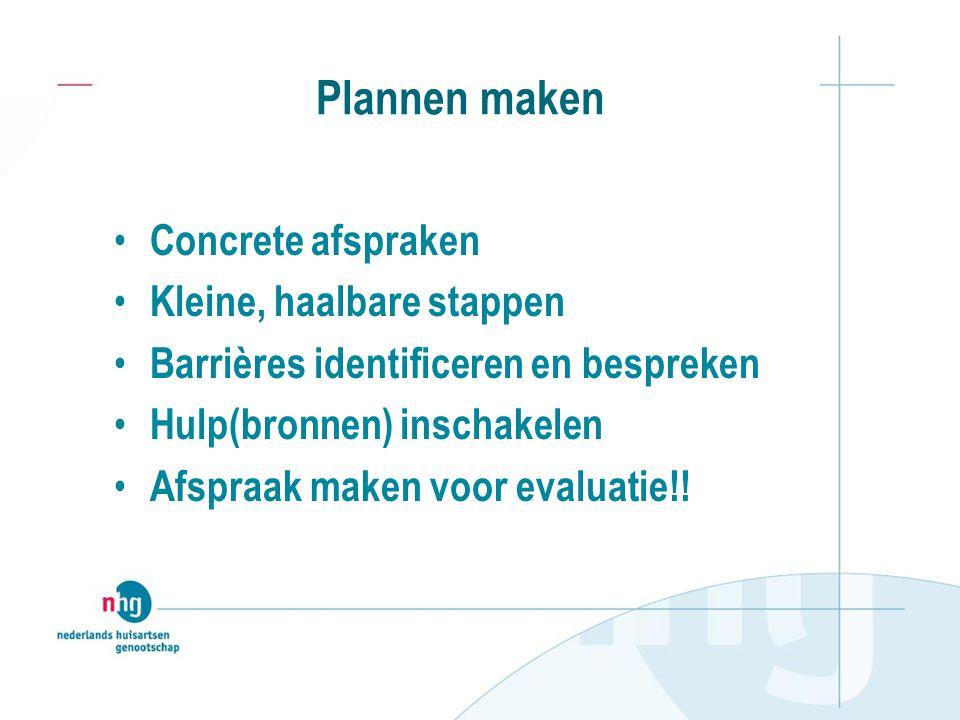 Plannen maken Concrete afspraken Kleine, haalbare stappen Barrières identificeren en bespreken Hulp(bronnen) inschakelen Afspraak maken voor evaluatie