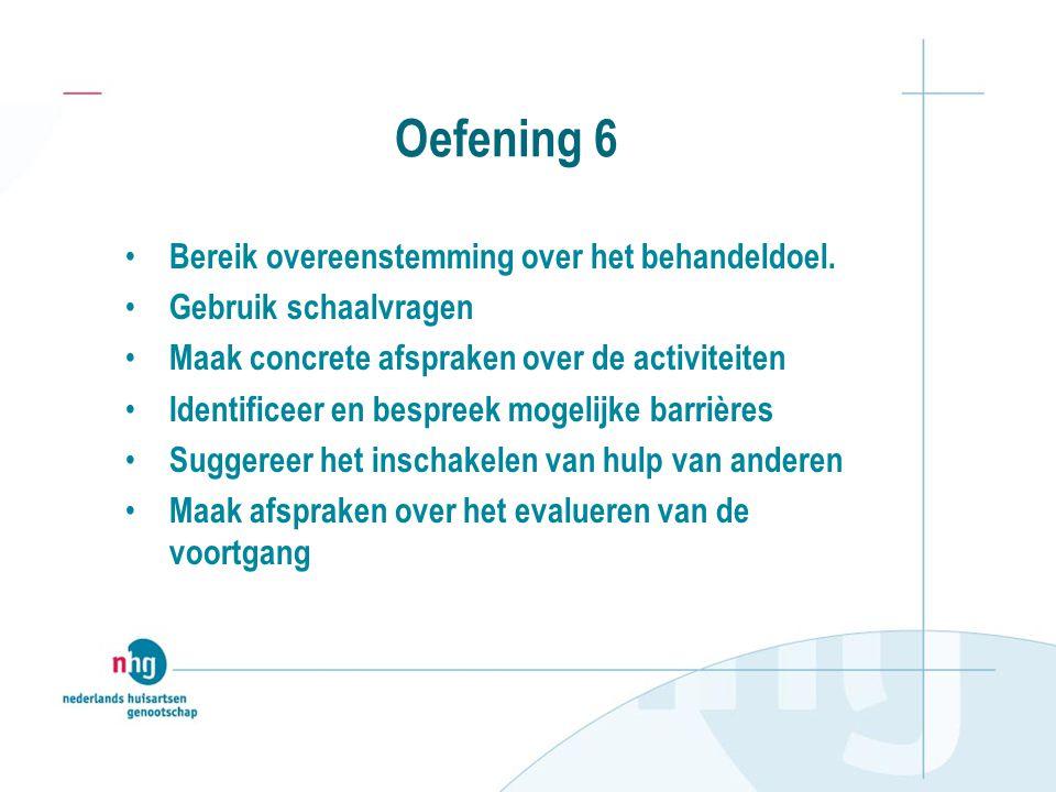Oefening 6 Bereik overeenstemming over het behandeldoel. Gebruik schaalvragen Maak concrete afspraken over de activiteiten Identificeer en bespreek mo