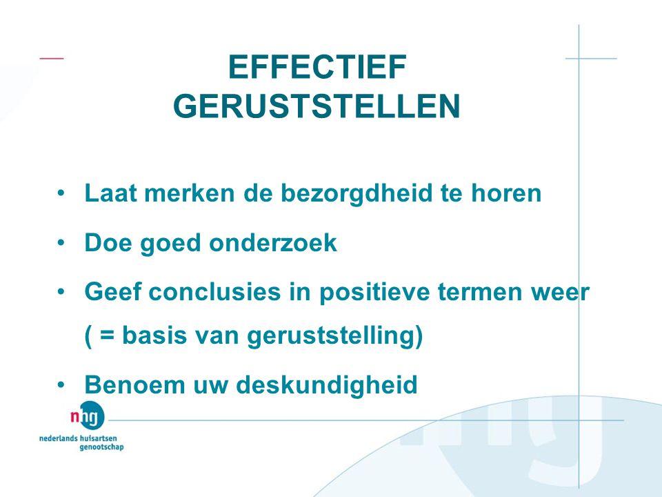 EFFECTIEF GERUSTSTELLEN Laat merken de bezorgdheid te horen Doe goed onderzoek Geef conclusies in positieve termen weer ( = basis van geruststelling)