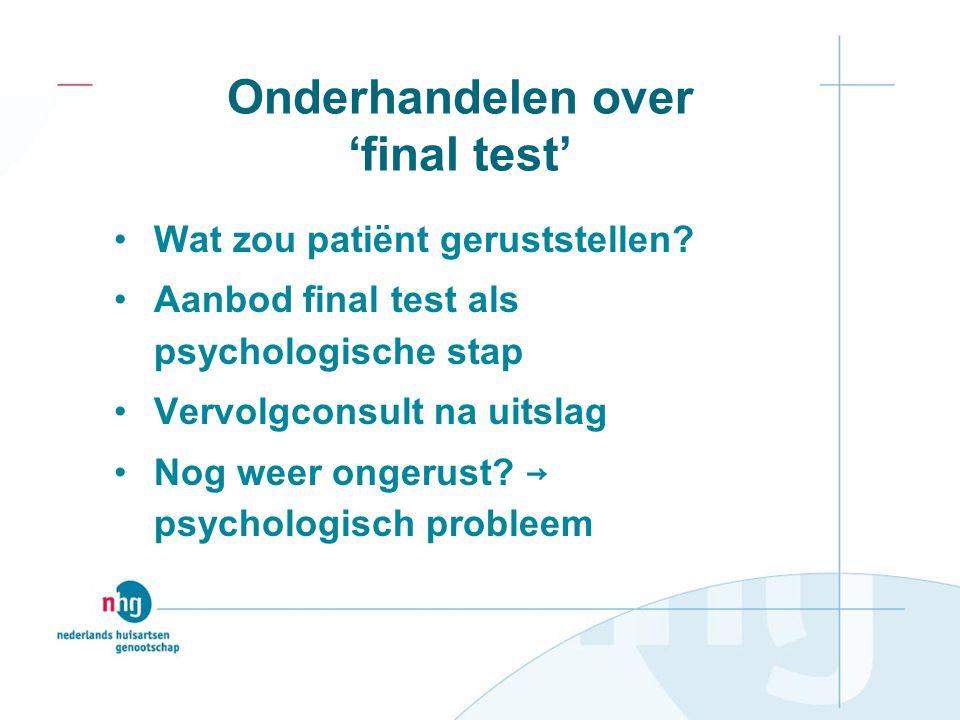 Onderhandelen over 'final test' Wat zou patiënt geruststellen? Aanbod final test als psychologische stap Vervolgconsult na uitslag Nog weer ongerust?