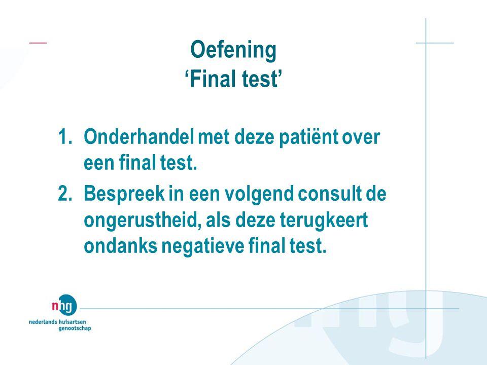 Oefening 'Final test' 1.Onderhandel met deze patiënt over een final test. 2.Bespreek in een volgend consult de ongerustheid, als deze terugkeert ondan