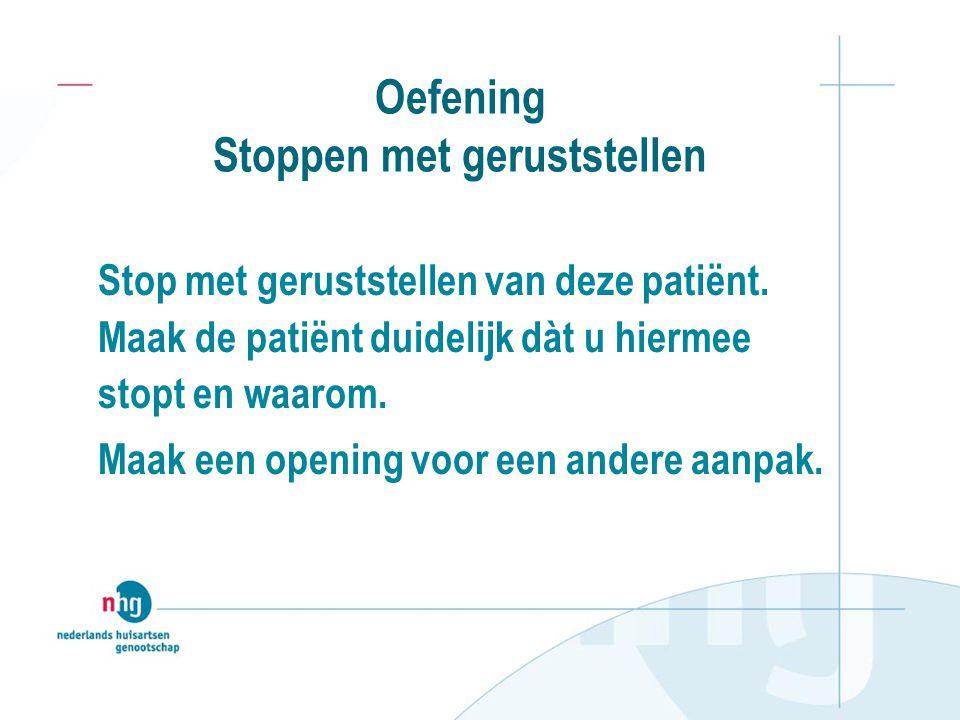 Oefening Stoppen met geruststellen Stop met geruststellen van deze patiënt. Maak de patiënt duidelijk dàt u hiermee stopt en waarom. Maak een opening