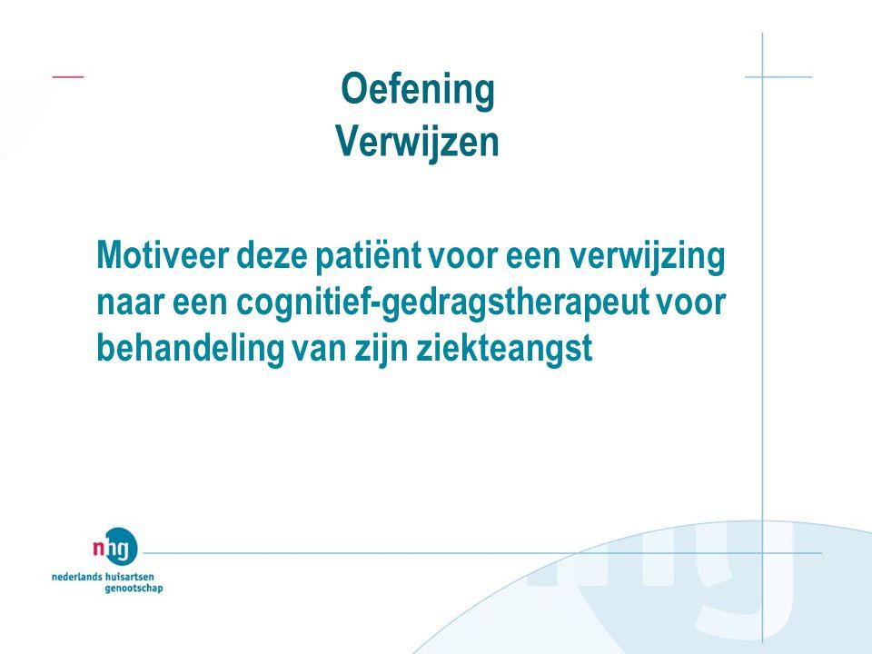 Oefening Verwijzen Motiveer deze patiënt voor een verwijzing naar een cognitief-gedragstherapeut voor behandeling van zijn ziekteangst