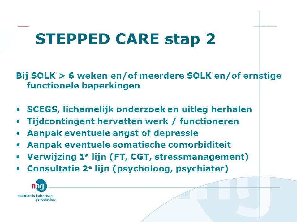 STEPPED CARE stap 2 Bij SOLK > 6 weken en/of meerdere SOLK en/of ernstige functionele beperkingen SCEGS, lichamelijk onderzoek en uitleg herhalen Tijd