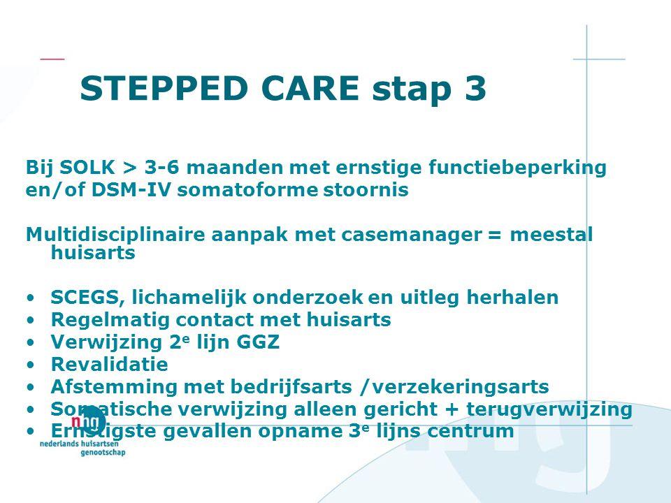 STEPPED CARE stap 3 Bij SOLK > 3-6 maanden met ernstige functiebeperking en/of DSM-IV somatoforme stoornis Multidisciplinaire aanpak met casemanager =