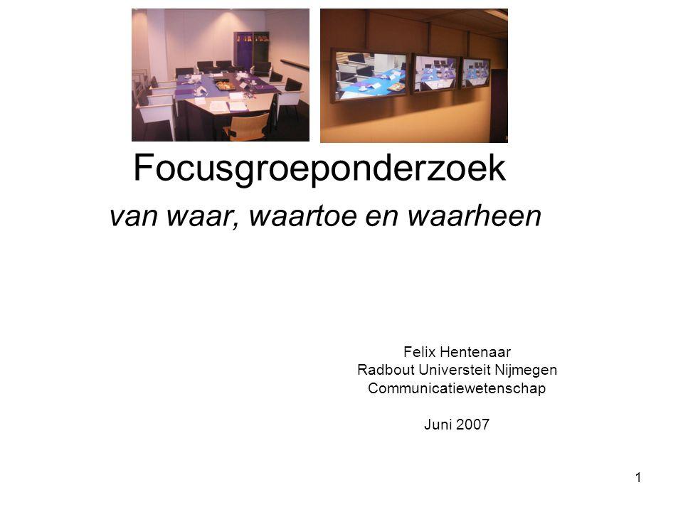 1 Focusgroeponderzoek van waar, waartoe en waarheen Felix Hentenaar Radbout Universteit Nijmegen Communicatiewetenschap Juni 2007