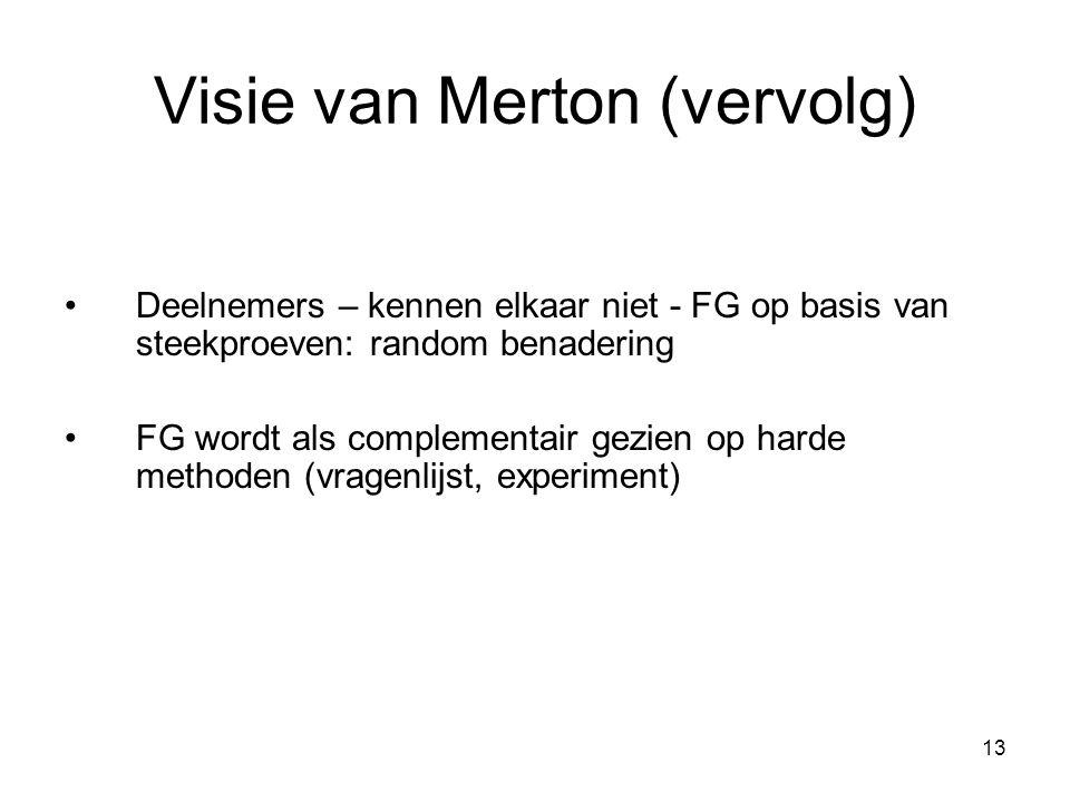 13 Visie van Merton (vervolg) Deelnemers – kennen elkaar niet - FG op basis van steekproeven: random benadering FG wordt als complementair gezien op harde methoden (vragenlijst, experiment)