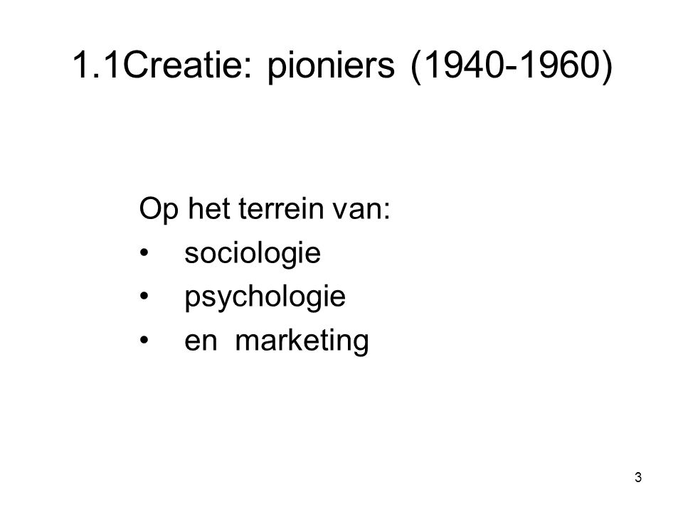 3 1.1Creatie: pioniers (1940-1960) Op het terrein van: sociologie psychologie en marketing