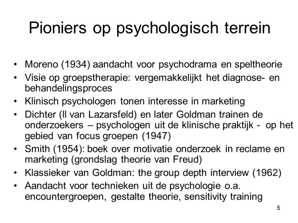 5 Pioniers op psychologisch terrein Moreno (1934) aandacht voor psychodrama en speltheorie Visie op groepstherapie: vergemakkelijkt het diagnose- en behandelingsproces Klinisch psychologen tonen interesse in marketing Dichter (ll van Lazarsfeld) en later Goldman trainen de onderzoekers – psychologen uit de klinische praktijk - op het gebied van focus groepen (1947) Smith (1954): boek over motivatie onderzoek in reclame en marketing (grondslag theorie van Freud) Klassieker van Goldman: the group depth interview (1962) Aandacht voor technieken uit de psychologie o.a.