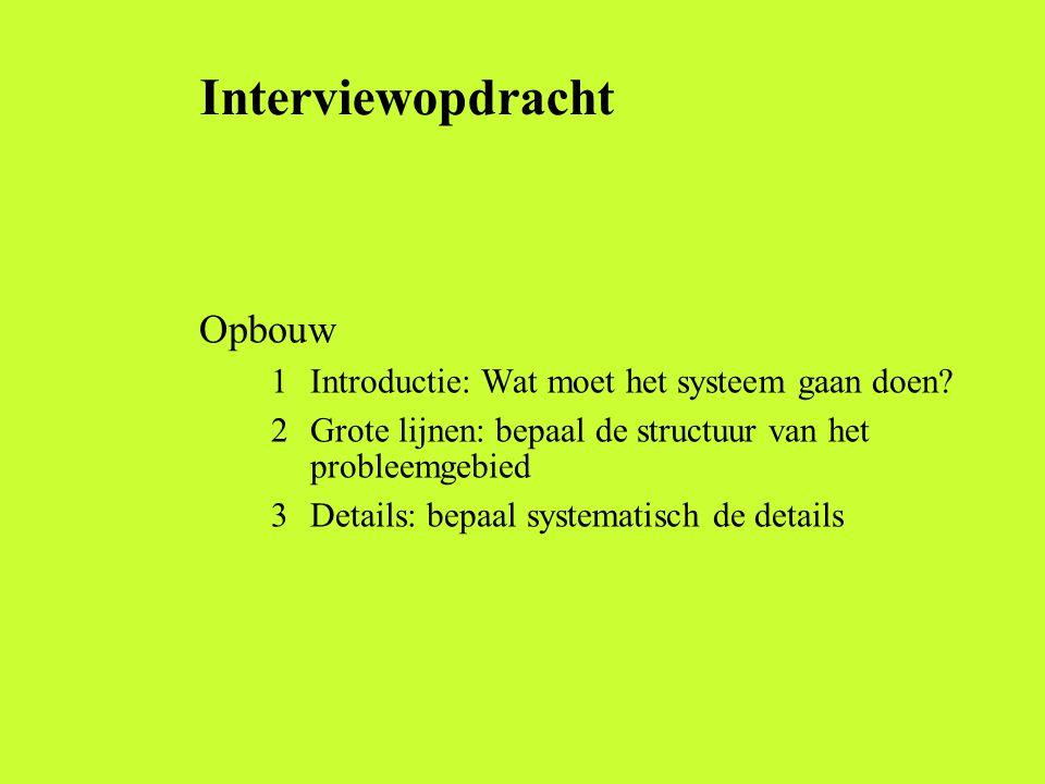 Interviewopdracht Opbouw 1 Introductie: Wat moet het systeem gaan doen? 2 Grote lijnen: bepaal de structuur van het probleemgebied 3 Details: bepaal s