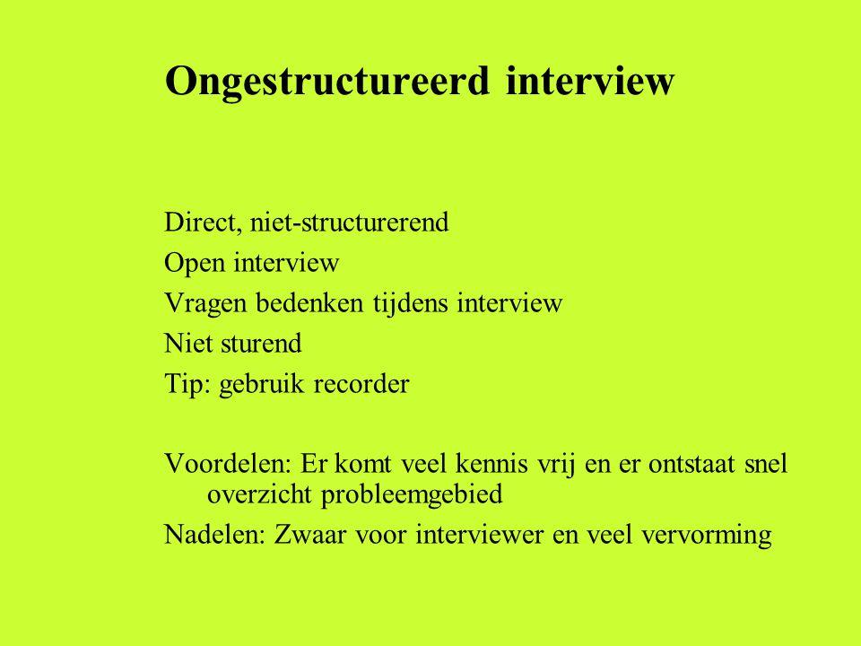 Ongestructureerd interview Direct, niet-structurerend Open interview Vragen bedenken tijdens interview Niet sturend Tip: gebruik recorder Voordelen: E