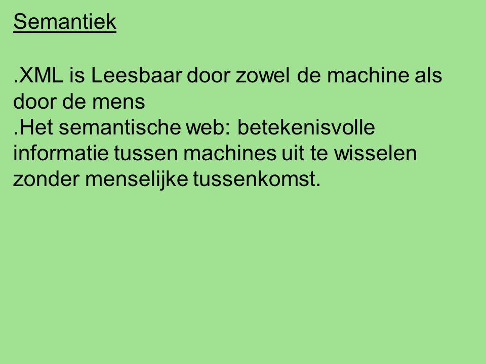 Semantiek.XML is Leesbaar door zowel de machine als door de mens.Het semantische web: betekenisvolle informatie tussen machines uit te wisselen zonder menselijke tussenkomst.