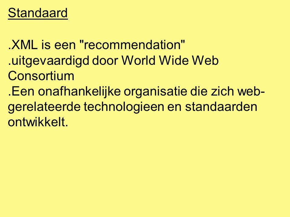 Standaard.XML is een recommendation .uitgevaardigd door World Wide Web Consortium.Een onafhankelijke organisatie die zich web- gerelateerde technologieen en standaarden ontwikkelt.