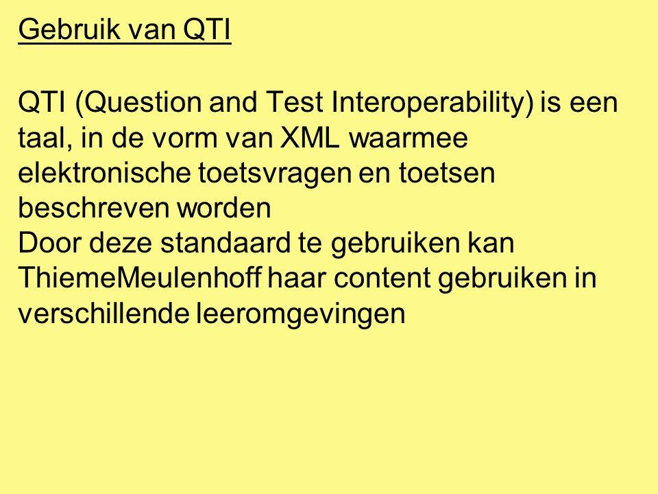 Gebruik van QTI QTI (Question and Test Interoperability) is een taal, in de vorm van XML waarmee elektronische toetsvragen en toetsen beschreven worden Door deze standaard te gebruiken kan ThiemeMeulenhoff haar content gebruiken in verschillende leeromgevingen