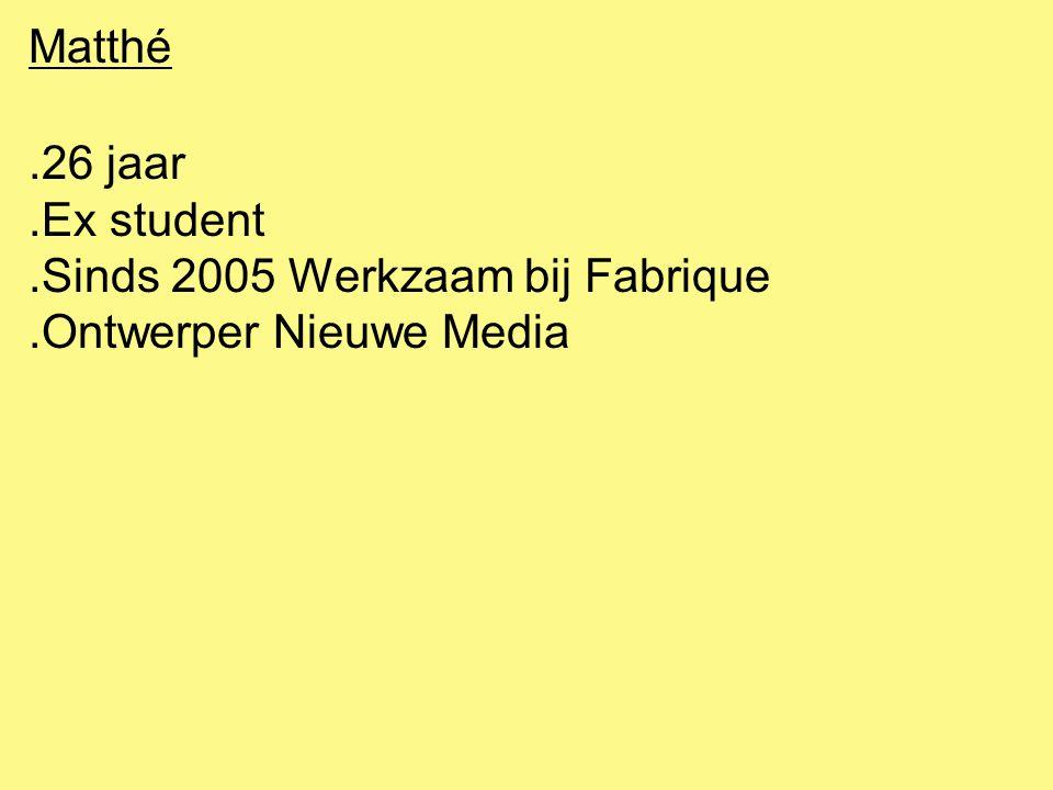 Matthé.26 jaar.Ex student.Sinds 2005 Werkzaam bij Fabrique.Ontwerper Nieuwe Media