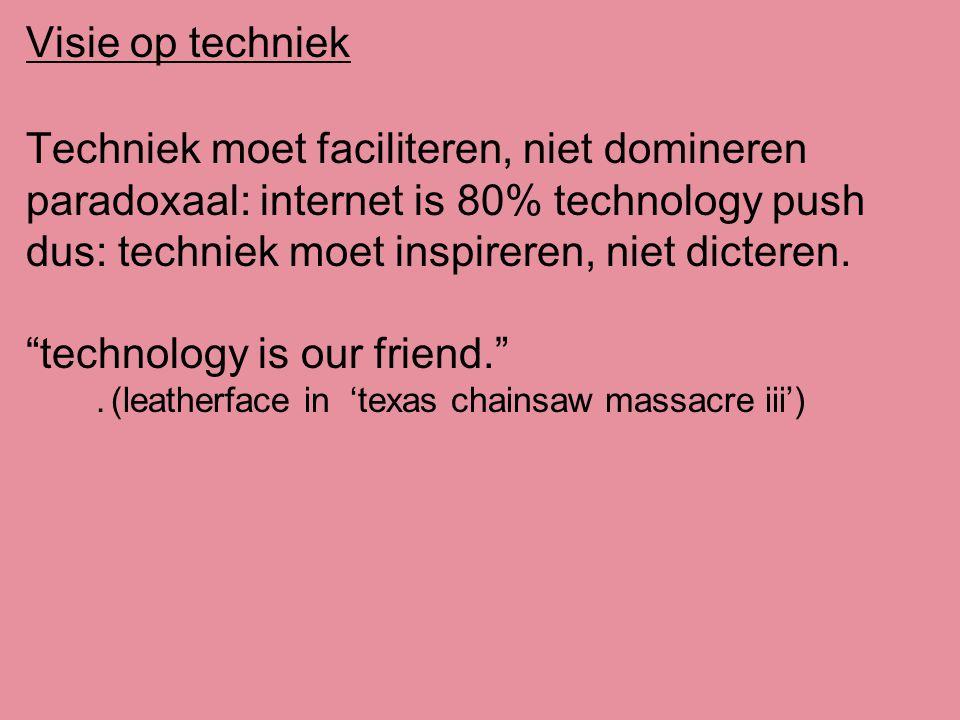 Visie op techniek Techniek moet faciliteren, niet domineren paradoxaal: internet is 80% technology push dus: techniek moet inspireren, niet dicteren.