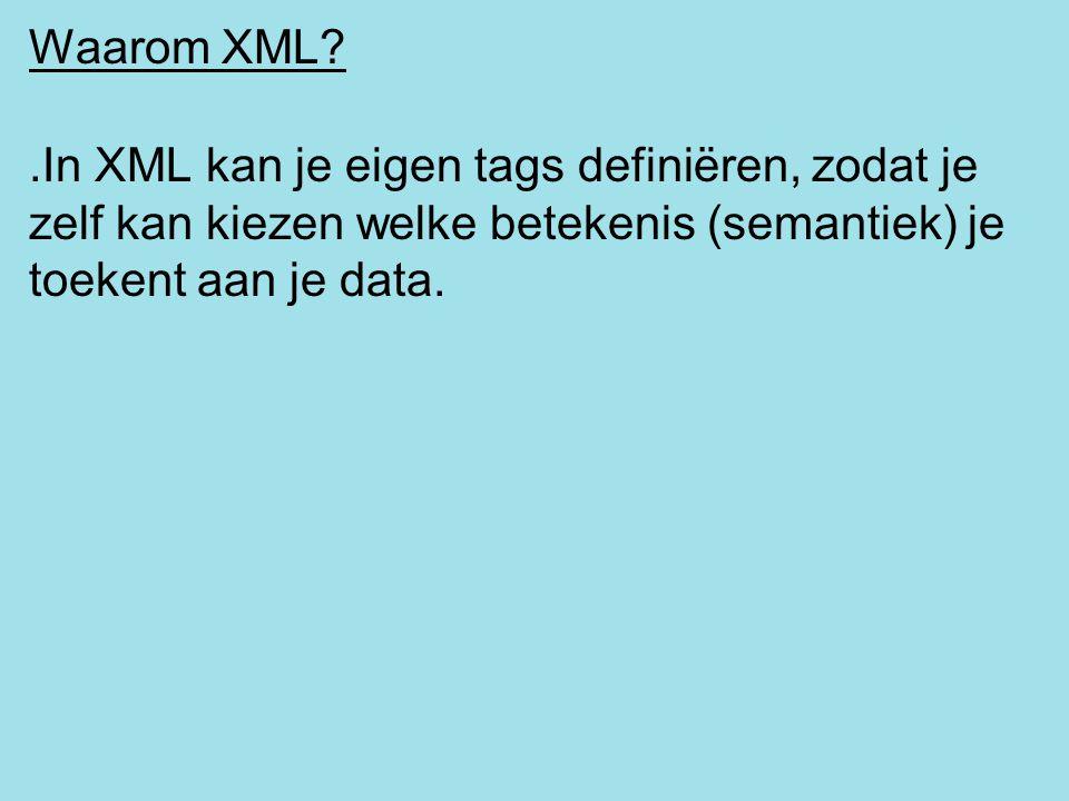 Waarom XML?.In XML kan je eigen tags definiëren, zodat je zelf kan kiezen welke betekenis (semantiek) je toekent aan je data.