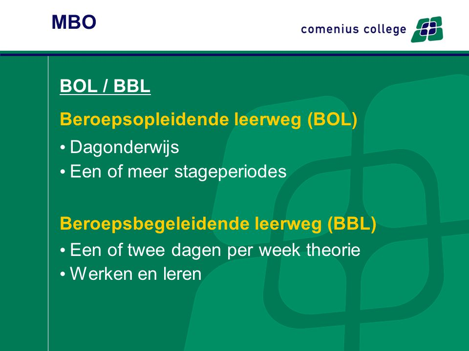 MBO BOL / BBL Beroepsopleidende leerweg (BOL) Dagonderwijs Een of meer stageperiodes Beroepsbegeleidende leerweg (BBL) Een of twee dagen per week theo