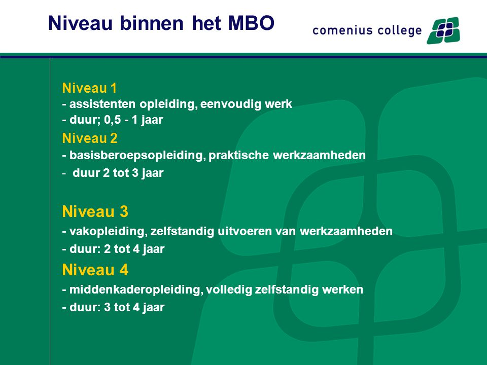 Niveau binnen het MBO Niveau 1 - assistenten opleiding, eenvoudig werk - duur; 0,5 - 1 jaar Niveau 2 - basisberoepsopleiding, praktische werkzaamheden