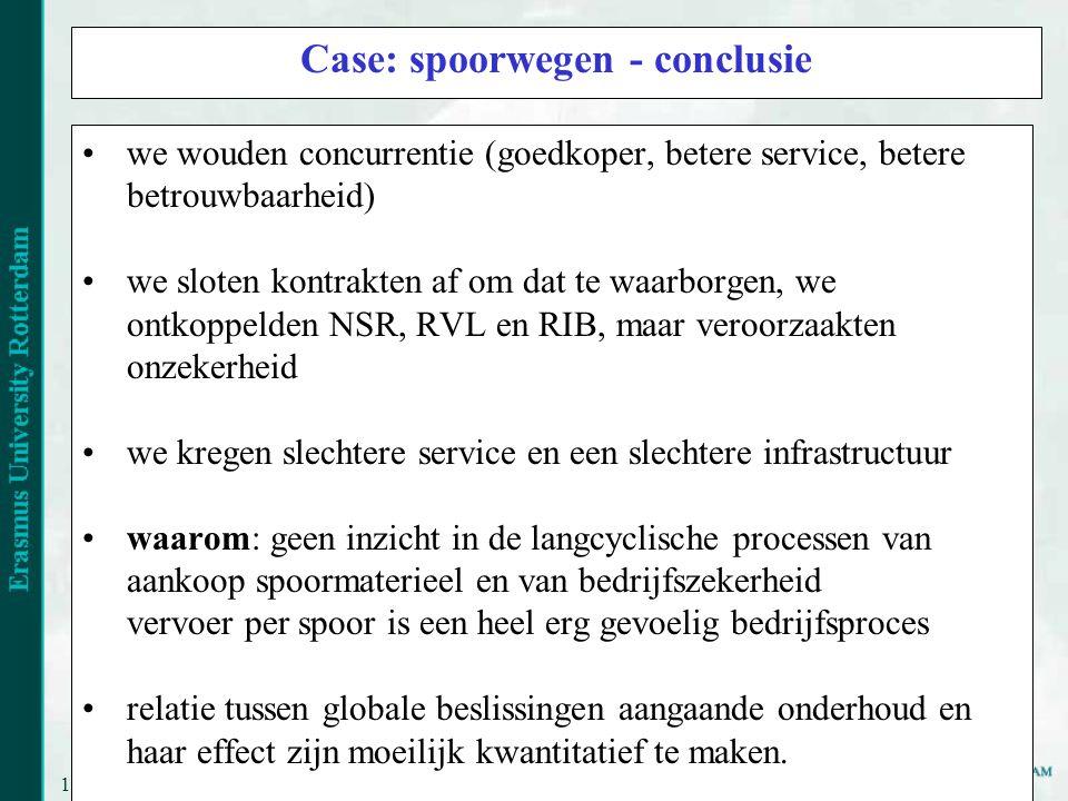 11 Case: spoorwegen - conclusie we wouden concurrentie (goedkoper, betere service, betere betrouwbaarheid) we sloten kontrakten af om dat te waarborgen, we ontkoppelden NSR, RVL en RIB, maar veroorzaakten onzekerheid we kregen slechtere service en een slechtere infrastructuur waarom: geen inzicht in de langcyclische processen van aankoop spoormaterieel en van bedrijfszekerheid vervoer per spoor is een heel erg gevoelig bedrijfsproces relatie tussen globale beslissingen aangaande onderhoud en haar effect zijn moeilijk kwantitatief te maken.